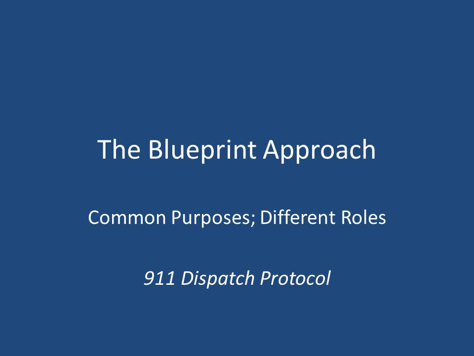 The Blueprint Approach Common Purposes; Different Roles 911 Dispatch Protocol