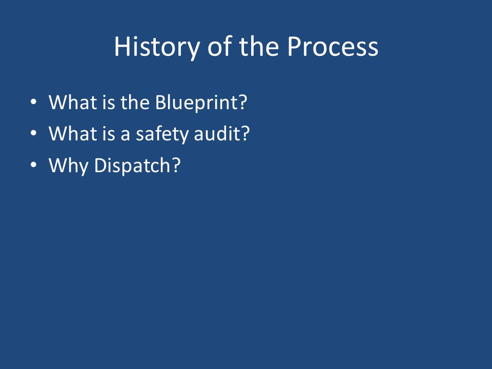 History of the Process What is the Blueprint What is a safety audit Why Dispatch