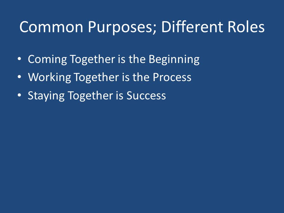 Common Purposes; Different Roles Coming Together is the Beginning Working Together is the Process Staying Together is Success