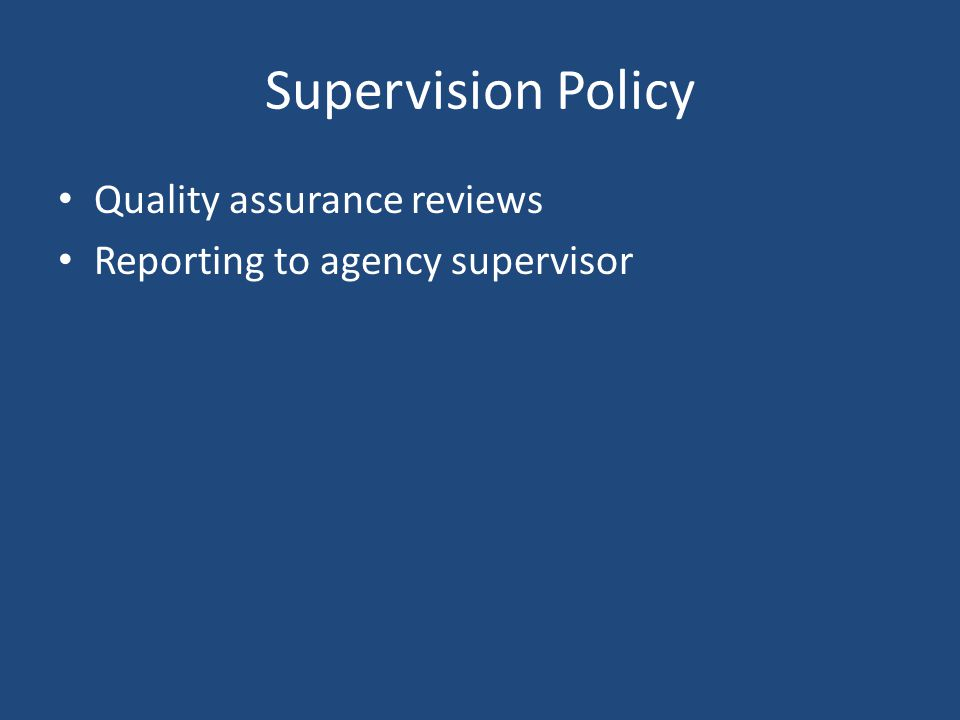 Supervision Policy Quality assurance reviews Reporting to agency supervisor