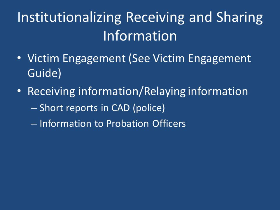 Institutionalizing Receiving and Sharing Information Victim Engagement (See Victim Engagement Guide) Receiving information/Relaying information – Short reports in CAD (police) – Information to Probation Officers