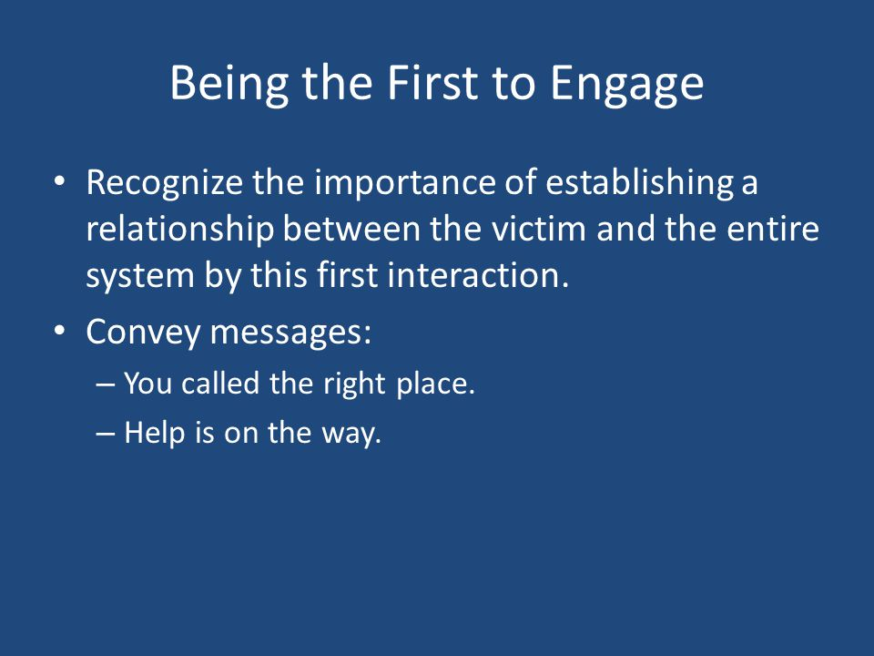 Being the First to Engage Recognize the importance of establishing a relationship between the victim and the entire system by this first interaction.