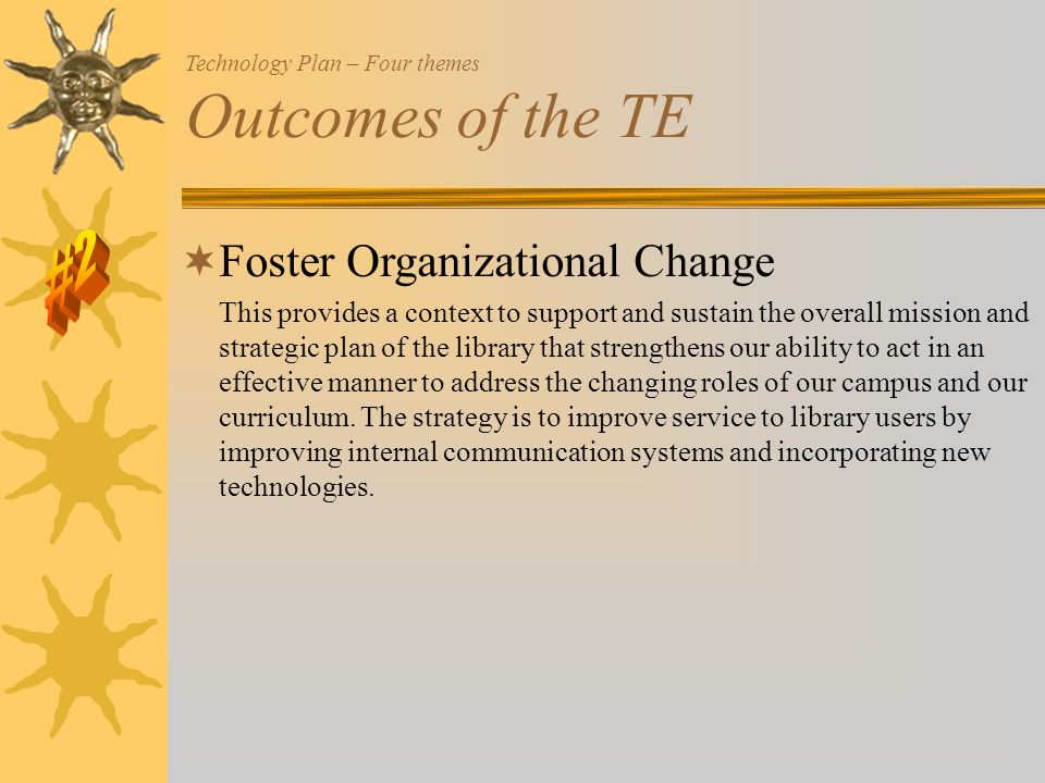  Foster Organizational Change This provides a context to support and sustain the overall mission and strategic plan of the library that strengthens our ability to act in an effective manner to address the changing roles of our campus and our curriculum.