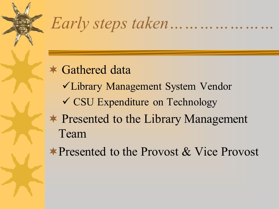  Gathered data Library Management System Vendor CSU Expenditure on Technology  Presented to the Library Management Team  Presented to the Provost & Vice Provost Early steps taken…………………