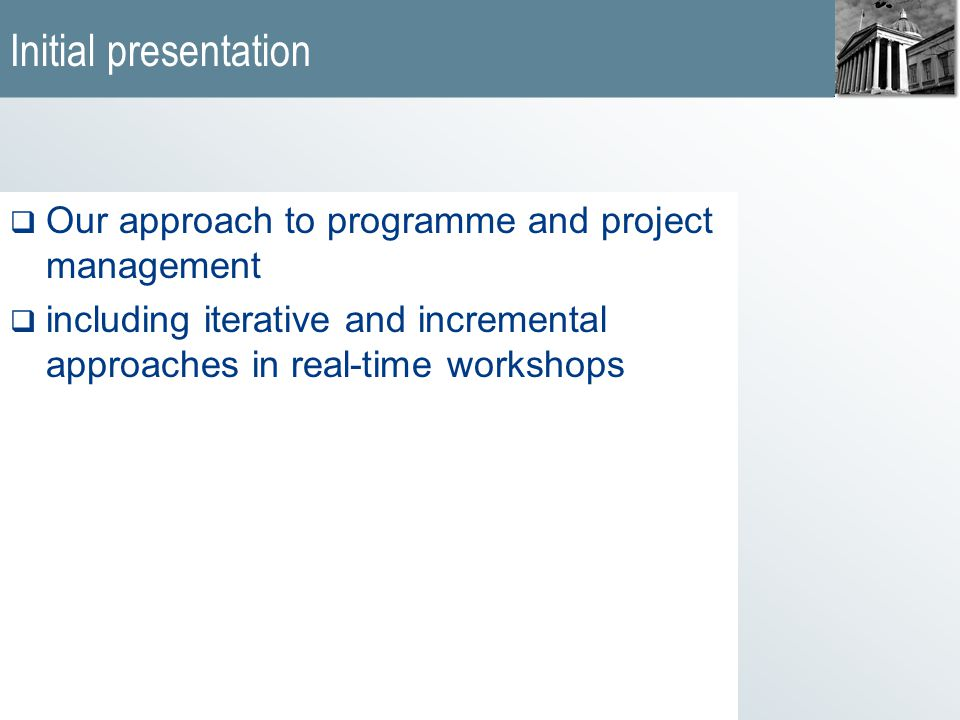 Initial presentation  Our approach to programme and project management  including iterative and incremental approaches in real-time workshops