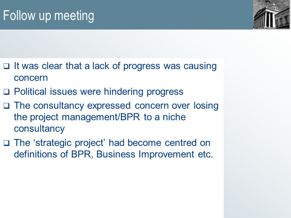 Follow up meeting  It was clear that a lack of progress was causing concern  Political issues were hindering progress  The consultancy expressed concern over losing the project management/BPR to a niche consultancy  The 'strategic project' had become centred on definitions of BPR, Business Improvement etc.