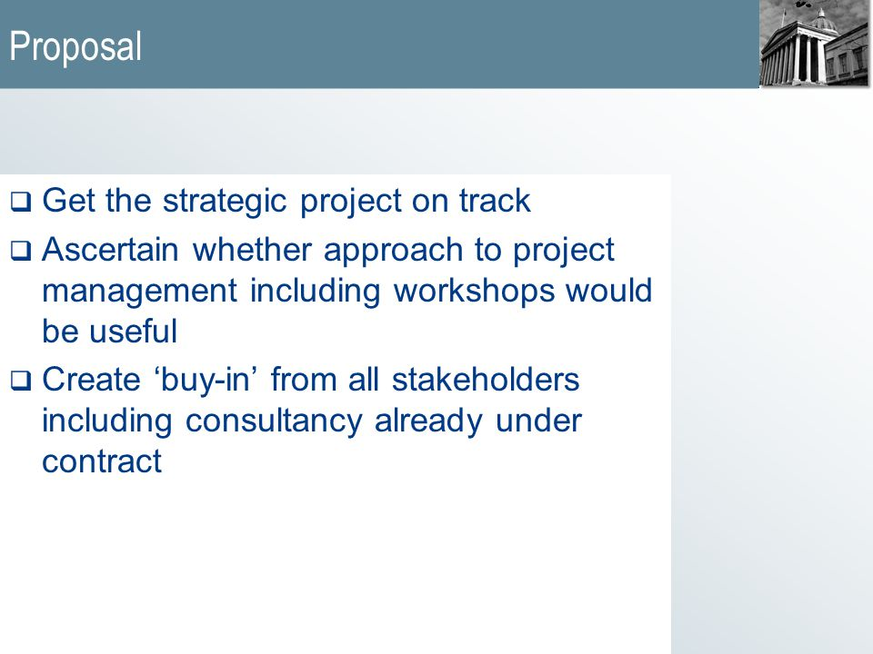 Proposal  Get the strategic project on track  Ascertain whether approach to project management including workshops would be useful  Create 'buy-in' from all stakeholders including consultancy already under contract