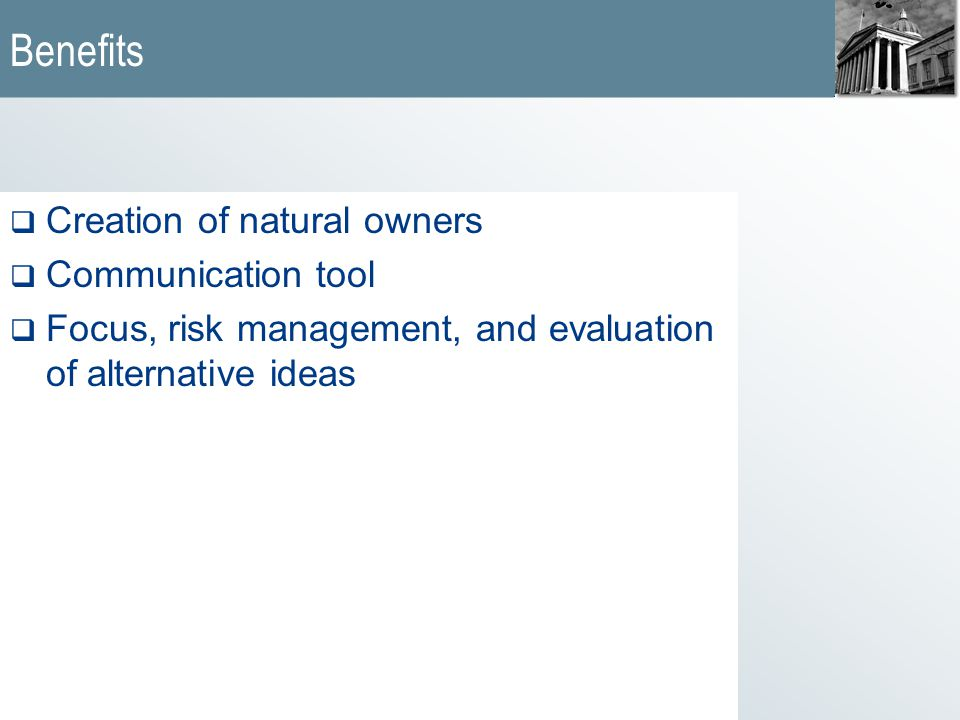 Benefits  Creation of natural owners  Communication tool  Focus, risk management, and evaluation of alternative ideas
