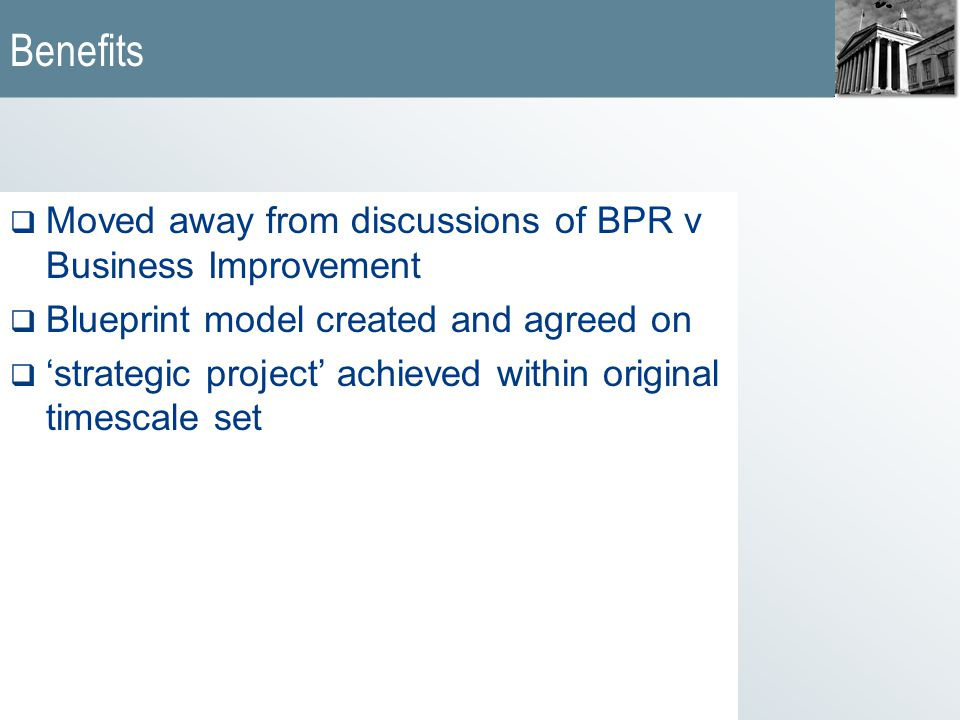 Benefits  Moved away from discussions of BPR v Business Improvement  Blueprint model created and agreed on  'strategic project' achieved within original timescale set