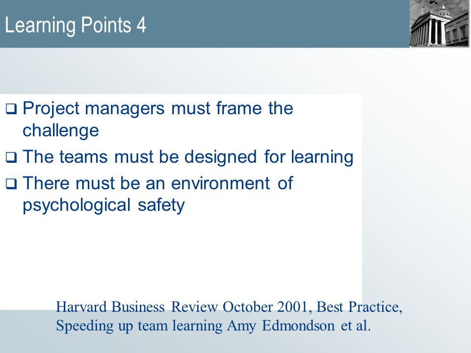 Learning Points 4  Project managers must frame the challenge  The teams must be designed for learning  There must be an environment of psychological safety Harvard Business Review October 2001, Best Practice, Speeding up team learning Amy Edmondson et al.