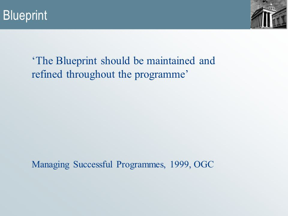  How the organisation will operate when the programme has been completed  Blueprint should be refined throughout the programme  Expression of the future, encompassing processes operations etc linked to operational performance to ensure desired effects are realised