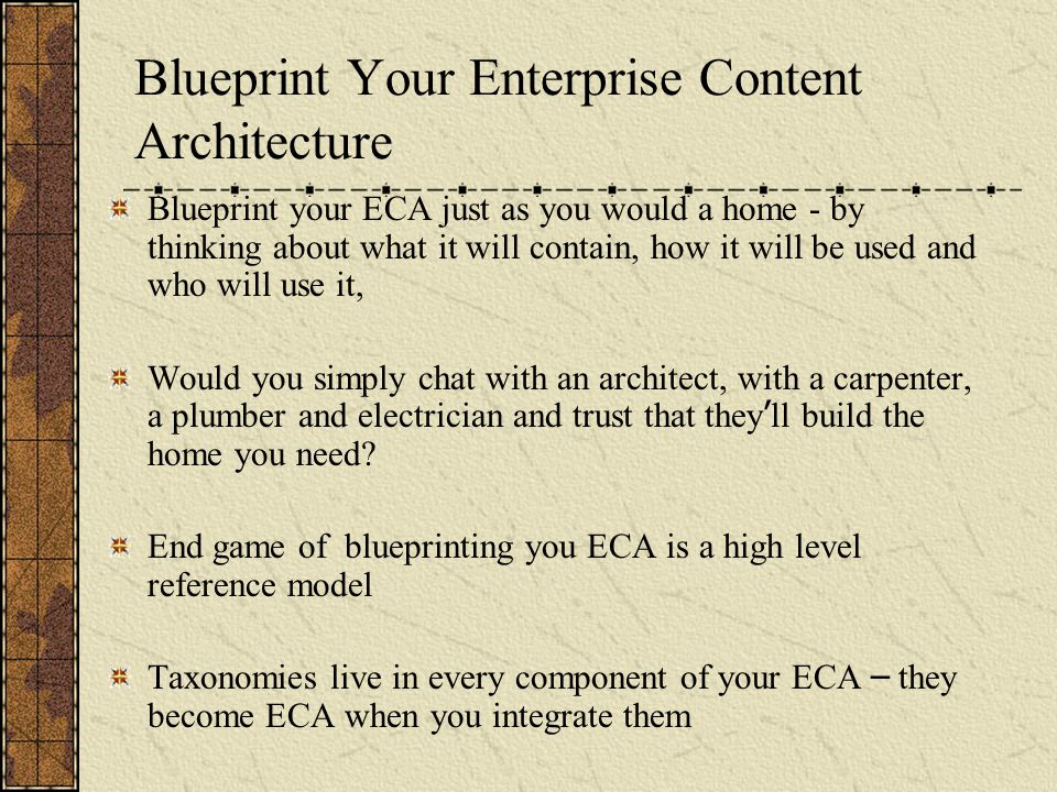 Blueprint Your Enterprise Content Architecture Blueprint your ECA just as you would a home - by thinking about what it will contain, how it will be used and who will use it, Would you simply chat with an architect, with a carpenter, a plumber and electrician and trust that they ' ll build the home you need.