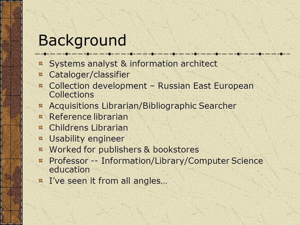 Background Systems analyst & information architect Cataloger/classifier Collection development – Russian East European Collections Acquisitions Librarian/Bibliographic Searcher Reference librarian Childrens Librarian Usability engineer Worked for publishers & bookstores Professor -- Information/Library/Computer Science education I've seen it from all angles…