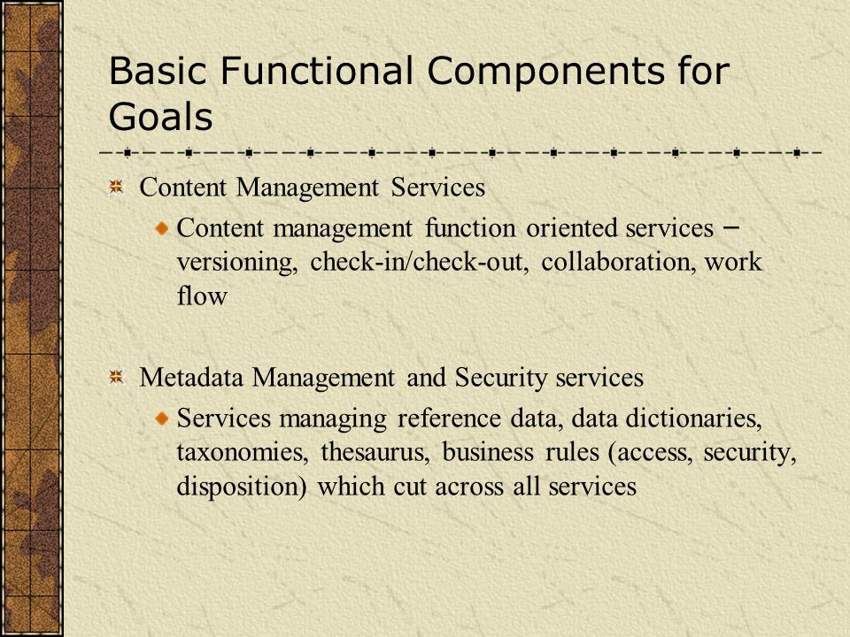 Basic Functional Components for Goals Content Management Services Content management function oriented services – versioning, check-in/check-out, collaboration, work flow Metadata Management and Security services Services managing reference data, data dictionaries, taxonomies, thesaurus, business rules (access, security, disposition) which cut across all services