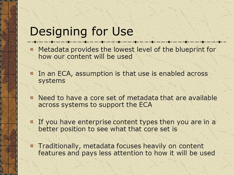 Designing for Use Metadata provides the lowest level of the blueprint for how our content will be used In an ECA, assumption is that use is enabled across systems Need to have a core set of metadata that are available across systems to support the ECA If you have enterprise content types then you are in a better position to see what that core set is Traditionally, metadata focuses heavily on content features and pays less attention to how it will be used