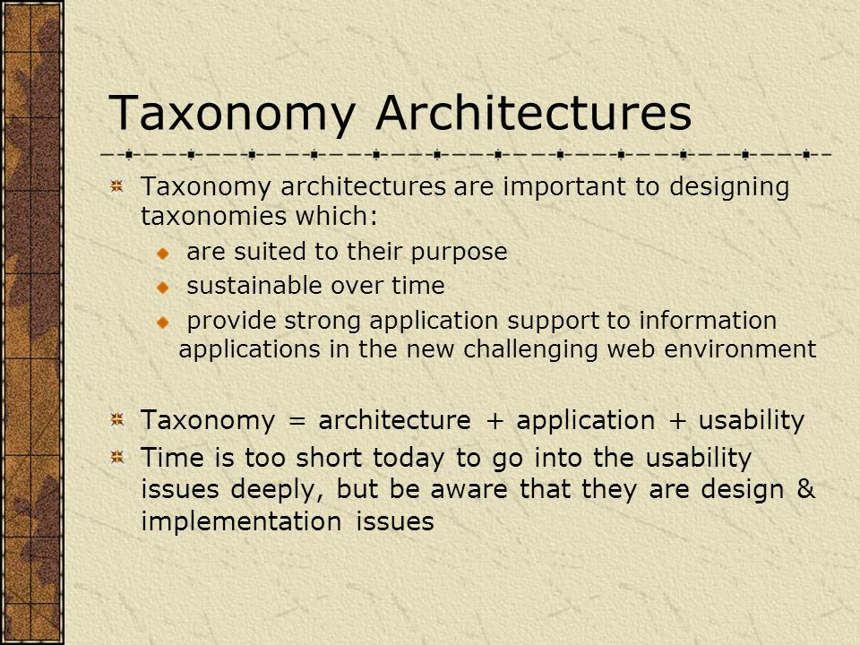 Taxonomy Architectures Taxonomy architectures are important to designing taxonomies which: are suited to their purpose sustainable over time provide strong application support to information applications in the new challenging web environment Taxonomy = architecture + application + usability Time is too short today to go into the usability issues deeply, but be aware that they are design & implementation issues