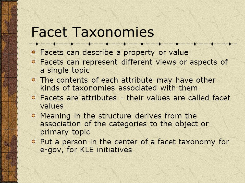 Facet Taxonomies Facets can describe a property or value Facets can represent different views or aspects of a single topic The contents of each attribute may have other kinds of taxonomies associated with them Facets are attributes - their values are called facet values Meaning in the structure derives from the association of the categories to the object or primary topic Put a person in the center of a facet taxonomy for e-gov, for KLE initiatives
