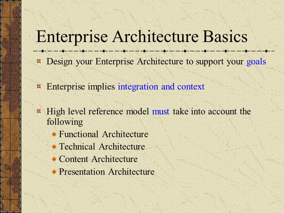 Enterprise Architecture Basics Design your Enterprise Architecture to support your goals Enterprise implies integration and context High level reference model must take into account the following Functional Architecture Technical Architecture Content Architecture Presentation Architecture