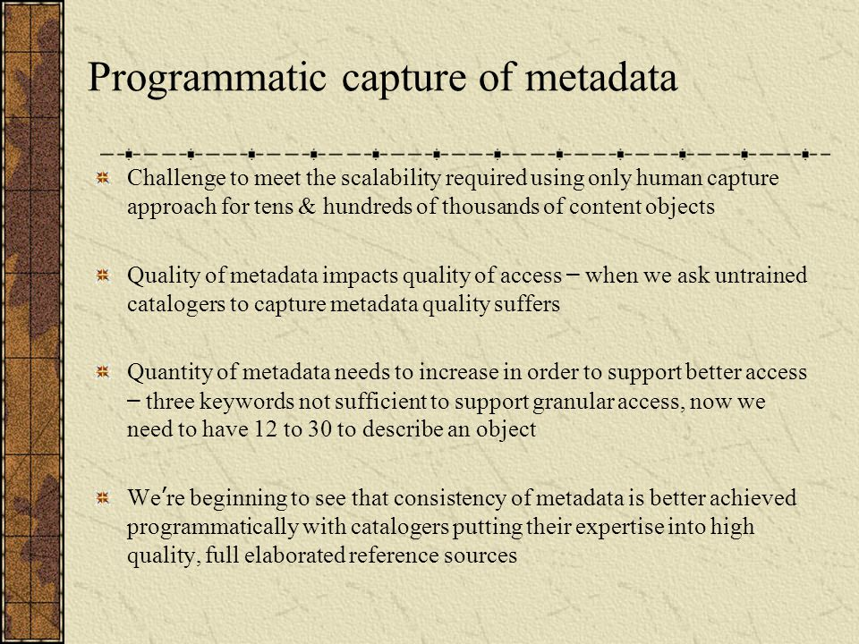 Programmatic capture of metadata Challenge to meet the scalability required using only human capture approach for tens & hundreds of thousands of content objects Quality of metadata impacts quality of access – when we ask untrained catalogers to capture metadata quality suffers Quantity of metadata needs to increase in order to support better access – three keywords not sufficient to support granular access, now we need to have 12 to 30 to describe an object We ' re beginning to see that consistency of metadata is better achieved programmatically with catalogers putting their expertise into high quality, full elaborated reference sources
