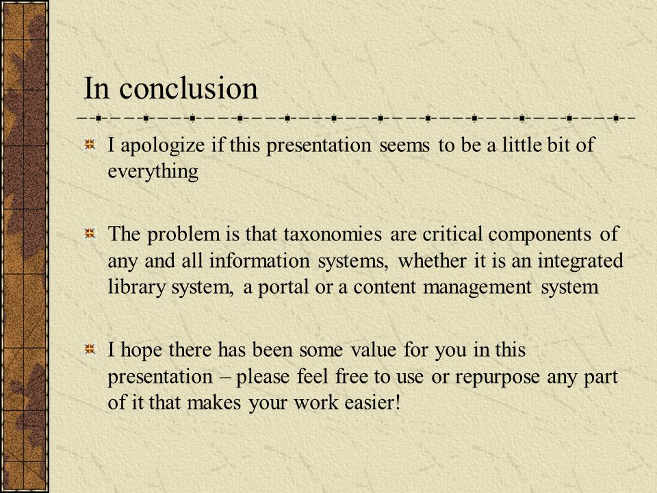 In conclusion I apologize if this presentation seems to be a little bit of everything The problem is that taxonomies are critical components of any and all information systems, whether it is an integrated library system, a portal or a content management system I hope there has been some value for you in this presentation – please feel free to use or repurpose any part of it that makes your work easier!