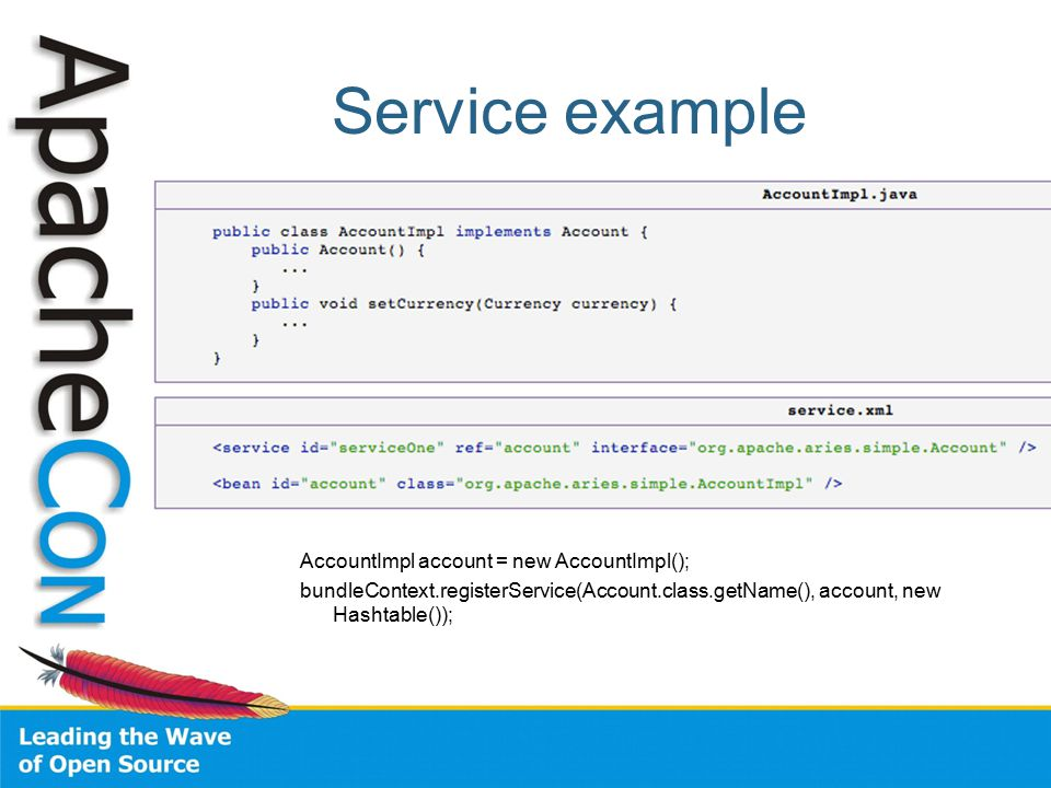 Service example AccountImpl account = new AccountImpl(); bundleContext.registerService(Account.class.getName(), account, new Hashtable());