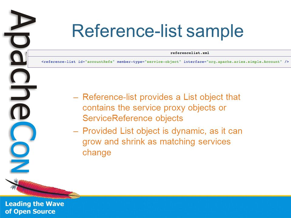 Reference-list sample –Reference-list provides a List object that contains the service proxy objects or ServiceReference objects –Provided List object is dynamic, as it can grow and shrink as matching services change