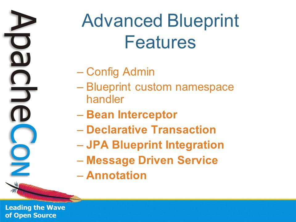 Advanced Blueprint Features –Config Admin –Blueprint custom namespace handler –Bean Interceptor –Declarative Transaction –JPA Blueprint Integration –Message Driven Service –Annotation