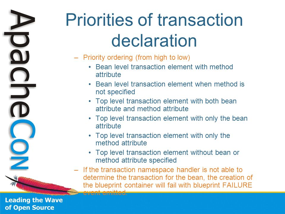 Priorities of transaction declaration –Priority ordering (from high to low) Bean level transaction element with method attribute Bean level transaction element when method is not specified Top level transaction element with both bean attribute and method attribute Top level transaction element with only the bean attribute Top level transaction element with only the method attribute Top level transaction element without bean or method attribute specified –If the transaction namespace handler is not able to determine the transaction for the bean, the creation of the blueprint container will fail with blueprint FAILURE event emitted.