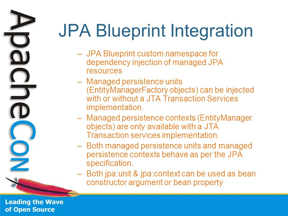 JPA Blueprint Integration –JPA Blueprint custom namespace for dependency injection of managed JPA resources –Managed persistence units (EntityManagerFactory objects) can be injected with or without a JTA Transaction Services implementation.