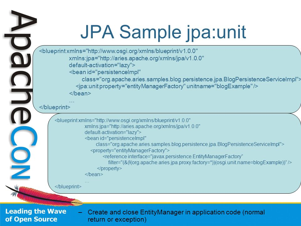 JPA Sample jpa:unit –Create and close EntityManager in application code (normal return or exception) <blueprint xmlns= http://www.osgi.org/xmlns/blueprint/v1.0.0 xmlns:jpa= http://aries.apache.org/xmlns/jpa/v1.0.0 default-activation= lazy > <bean id= persistenceImpl class= org.apache.aries.samples.blog.persistence.jpa.BlogPersistenceServiceImpl > … <blueprint xmlns= http://www.osgi.org/xmlns/blueprint/v1.0.0 xmlns:jpa= http://aries.apache.org/xmlns/jpa/v1.0.0 default-activation= lazy > <bean id= persistenceImpl class= org.apache.aries.samples.blog.persistence.jpa.BlogPersistenceServiceImpl > <reference interface= javax.persistence.EntityManagerFactory filter= (&(!(org.apache.aries.jpa.proxy.factory=*))(osgi.unit.name=blogExample)) /> …