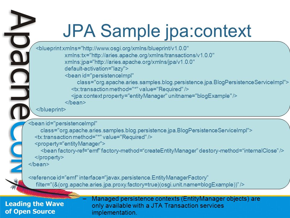 JPA Sample jpa:context –Managed persistence contexts (EntityManager objects) are only available with a JTA Transaction services implementation.