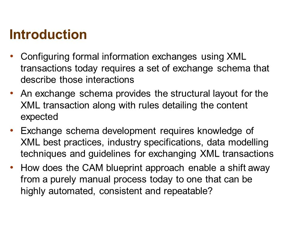 3 Solution Approach Top Down development Allows developers to quickly outline the information exchange Provides XML dictionaries of canonical reusable components CAM tool then expands the details and fill-in the blanks Review in visual editor to confirm or extend results Iterative approach until complete Automated exchange package generation Schemas, XML, documentation, mapping crosswalk Test generation of example XML with rules validation Principles and Rules evaluator Provides best practices for interoperability Checks for specific schema techniques and details Dictionary driven reuse Provides industry components / Enterprise Data Model Ensures consistency of definition and use Roll your own dictionaries