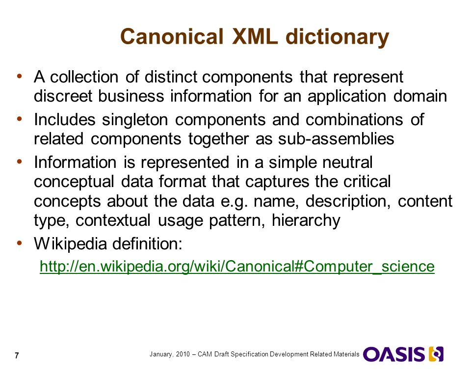 8 January, 2010 – CAM Draft Specification Development Related Materials XSD Schema v CAM Dictionary There are generally two styles of XSD schema Distinct information exchange schema structures Collections of schema model components, possibly abstract, and possibly recursive CAM dictionaries built from distinct exchange structures generally mimic those components directly Parent / Child sets are visible in dictionary as ABIE/BBIE pairings children column in dictionary contains direct descendents context column reflects component relationships CAM dictionaries built from models with abstract and recursive parts may have fragments of components only Assembly of exchange structures using references to piece parts, rather than complete structure assemblies Reuse is then around these extension part collections Context may need to be overridden to meet desired use pattern