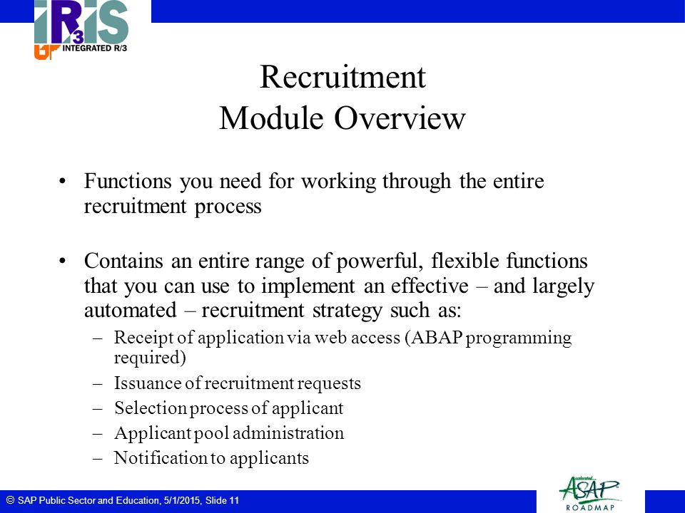  SAP Public Sector and Education, 5/1/2015, Slide 11 Recruitment Module Overview Functions you need for working through the entire recruitment proces