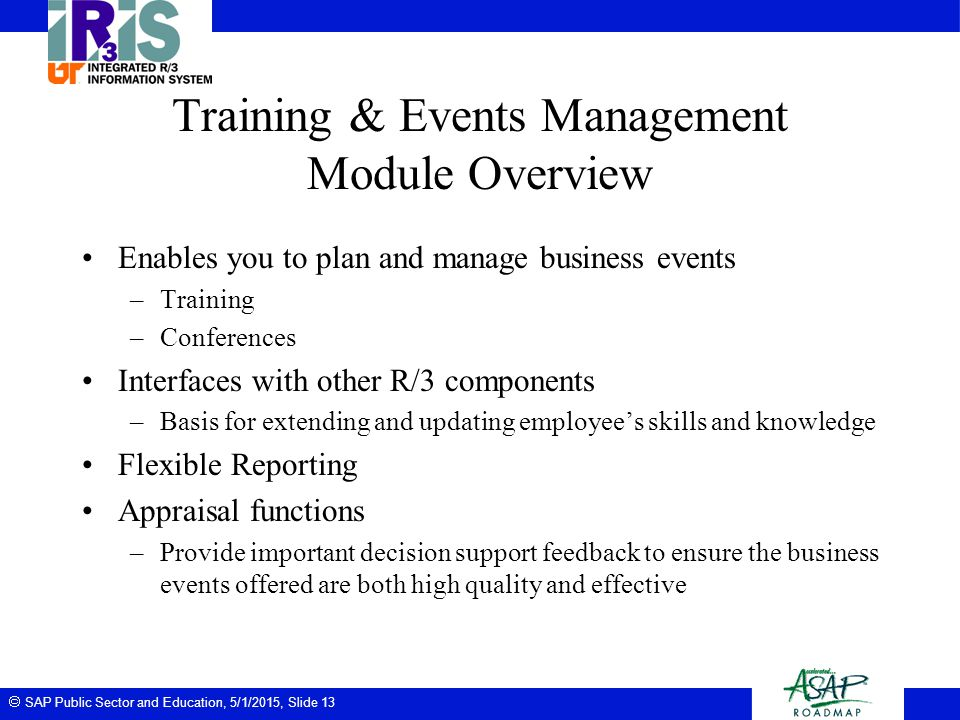  SAP Public Sector and Education, 5/1/2015, Slide 13 Training & Events Management Module Overview Enables you to plan and manage business events –Tra