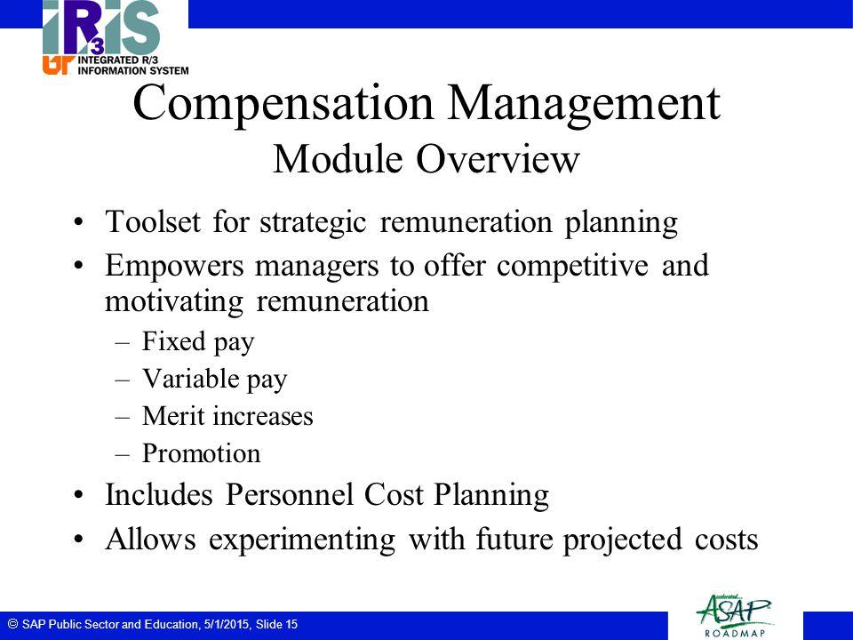  SAP Public Sector and Education, 5/1/2015, Slide 15 Compensation Management Module Overview Toolset for strategic remuneration planning Empowers man