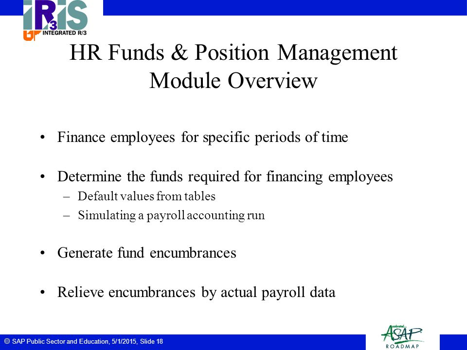  SAP Public Sector and Education, 5/1/2015, Slide 18 HR Funds & Position Management Module Overview Finance employees for specific periods of time De