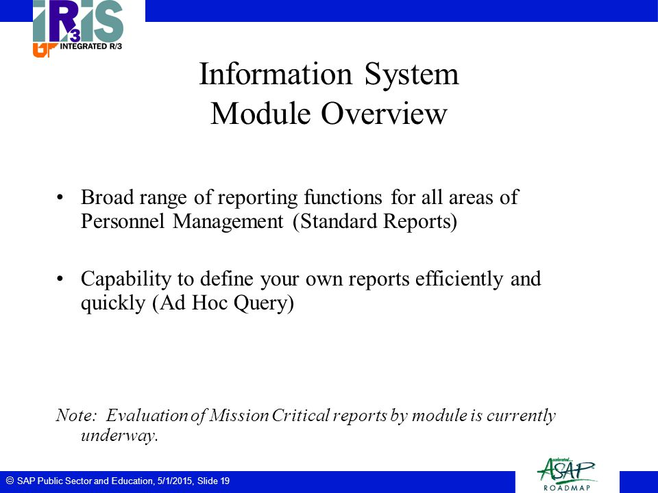 SAP Public Sector and Education, 5/1/2015, Slide 19 Information System Module Overview Broad range of reporting functions for all areas of Personnel