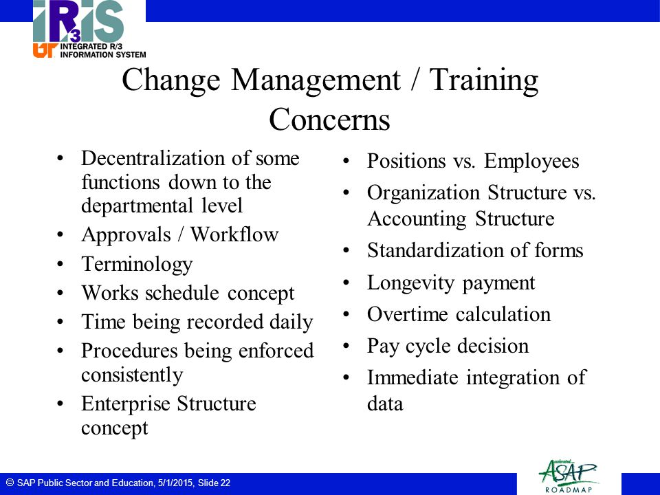  SAP Public Sector and Education, 5/1/2015, Slide 22 Change Management / Training Concerns Decentralization of some functions down to the departmenta