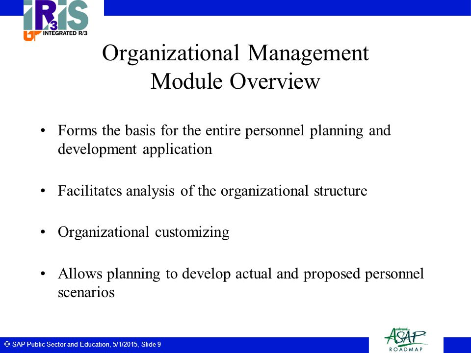 SAP Public Sector and Education, 5/1/2015, Slide 10 Personnel Administration Module Overview Establishes organizational hierarchies Used to perform essential personnel administration tasks such as: –hiring employees –performing organizational reassignments –termination from the University –salary adjustments Data stored in such a way that you can easily access and maintain at any time