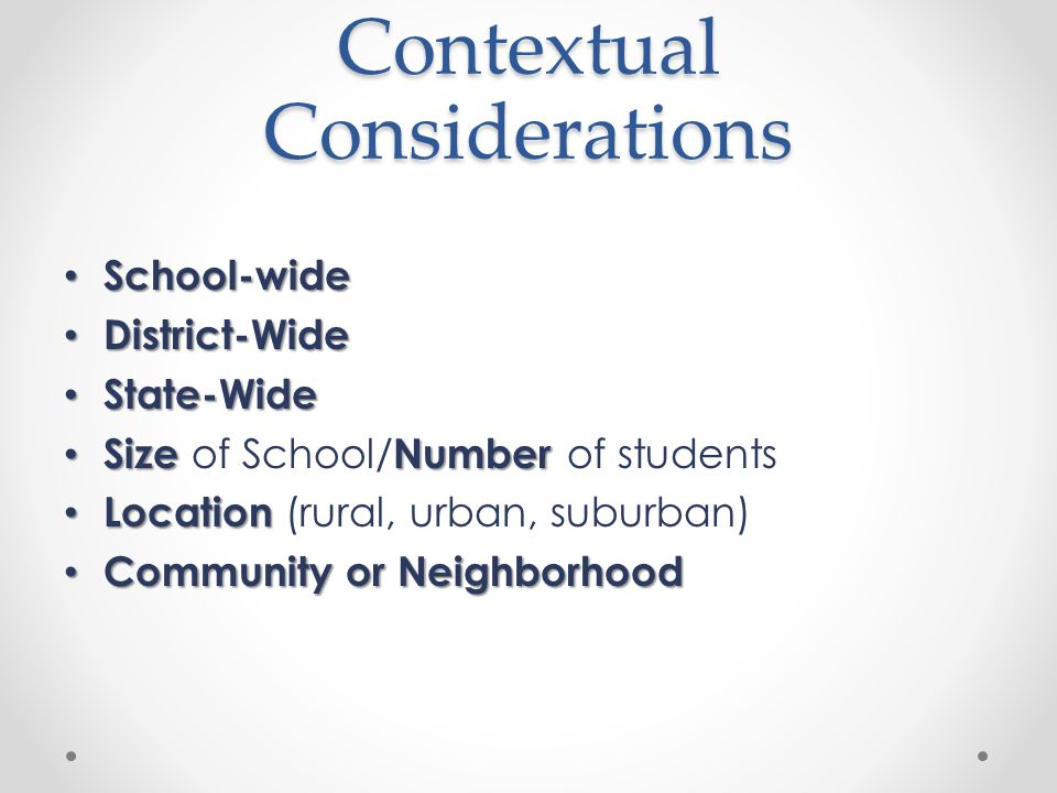 Contextual Considerations School-wide School-wide District-Wide District-Wide State-Wide State-Wide SizeNumber Size of School/ Number of students Location Location (rural, urban, suburban) Community or Neighborhood Community or Neighborhood