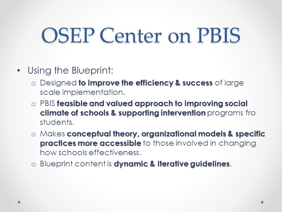 OSEP Center on PBIS Using the Blueprint: to improve the efficiency & success o Designed to improve the efficiency & success of large scale implementation.