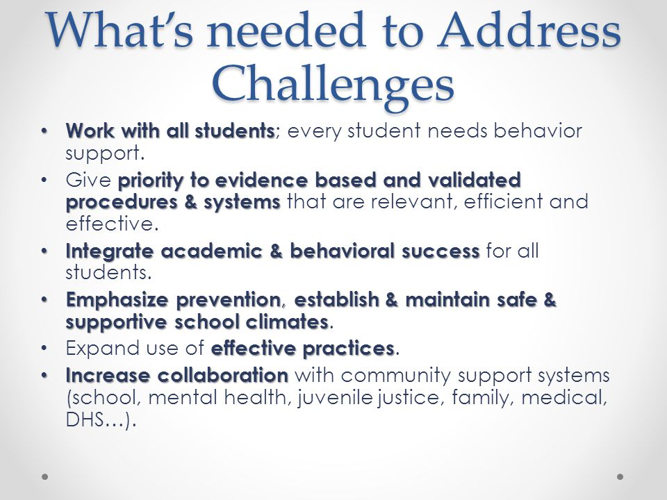 What's needed to Address Challenges Work with all students Work with all students ; every student needs behavior support.