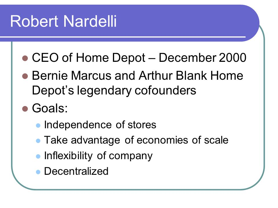 Robert Nardelli CEO of Home Depot – December 2000 Bernie Marcus and Arthur Blank Home Depot's legendary cofounders Goals: Independence of stores Take