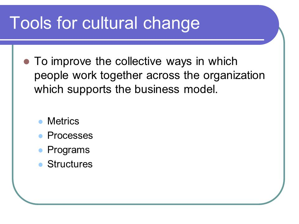 Tools for cultural change To improve the collective ways in which people work together across the organization which supports the business model. Metr