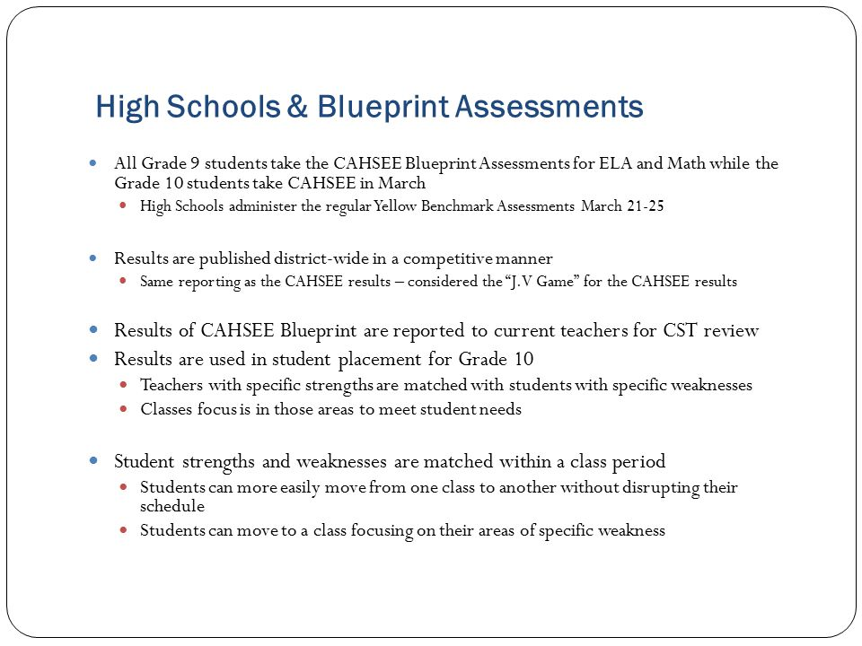 All Grade 9 students take the CAHSEE Blueprint Assessments for ELA and Math while the Grade 10 students take CAHSEE in March High Schools administer the regular Yellow Benchmark Assessments March 21-25 Results are published district-wide in a competitive manner Same reporting as the CAHSEE results – considered the J.V Game for the CAHSEE results Results of CAHSEE Blueprint are reported to current teachers for CST review Results are used in student placement for Grade 10 Teachers with specific strengths are matched with students with specific weaknesses Classes focus is in those areas to meet student needs Student strengths and weaknesses are matched within a class period Students can more easily move from one class to another without disrupting their schedule Students can move to a class focusing on their areas of specific weakness High Schools & Blueprint Assessments