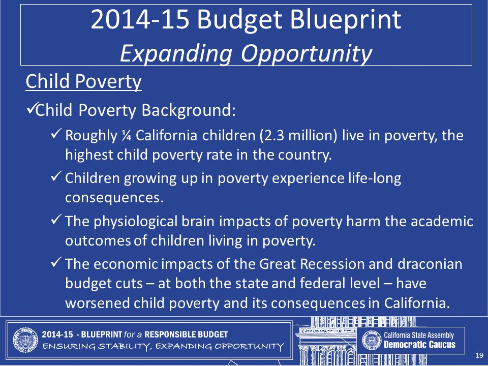2014-15 Budget Blueprint Expanding Opportunity Child Poverty Child Poverty Background: Roughly ¼ California children (2.3 million) live in poverty, the highest child poverty rate in the country.
