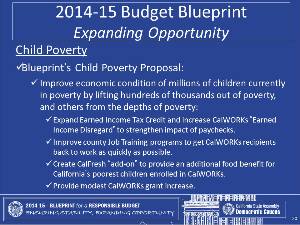 2014-15 Budget Blueprint Expanding Opportunity Child Poverty Blueprint's Child Poverty Proposal: Improve economic condition of millions of children currently in poverty by lifting hundreds of thousands out of poverty, and others from the depths of poverty: Expand Earned Income Tax Credit and increase CalWORKs Earned Income Disregard to strengthen impact of paychecks.