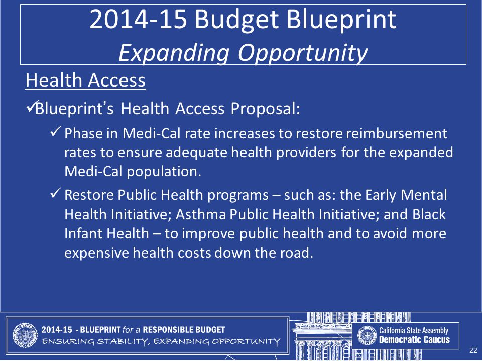 2014-15 Budget Blueprint Expanding Opportunity Health Access Blueprint's Health Access Proposal: Phase in Medi-Cal rate increases to restore reimburse