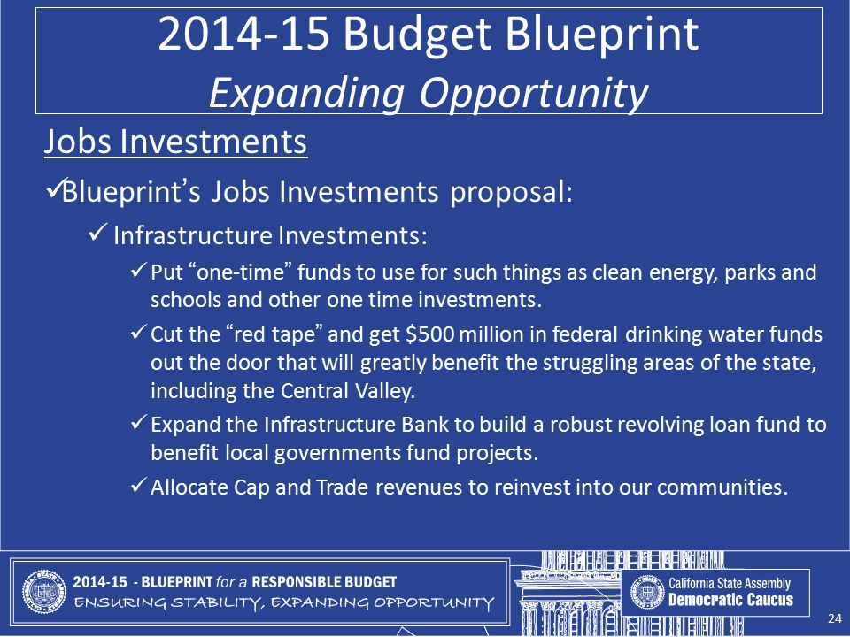 2014-15 Budget Blueprint Expanding Opportunity Jobs Investments Blueprint's Jobs Investments proposal: Infrastructure Investments: Put one-time funds to use for such things as clean energy, parks and schools and other one time investments.